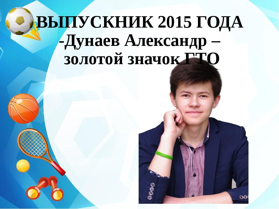 ВЫПУСКНИК 2015 ГОДА -Дунаев Александр – золотой значок ГТО