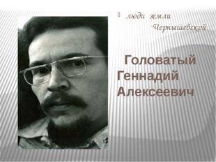люди земли Чернышевской Головатый Геннадий Алексеевич