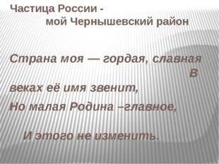 Частица России - мой Чернышевский район Страна моя — гордая, славная В веках
