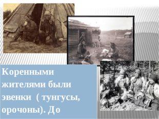 Коренными жителями были эвенки ( тунгусы, орочоны). До прихода русских они в