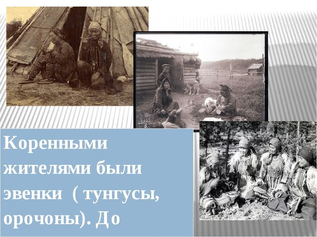 Коренными жителями были эвенки ( тунгусы, орочоны). До прихода русских они в...