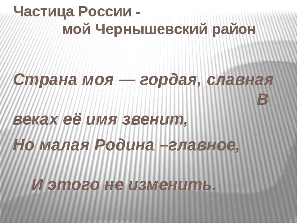 Частица России - мой Чернышевский район Страна моя — гордая, славная В веках...