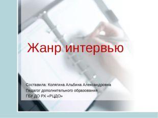 Жанр интервью Составила: Колягина Альбина Александровна Педагог дополнительно