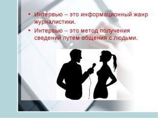 Интервью – это информационный жанр журналистики. Интервью – это метод получен