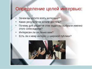 Определение целей интервью: Зачем вы хотите взять интервью? Каких результатов