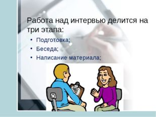 Работа над интервью делится на три этапа: Подготовка; Беседа; Написание матер