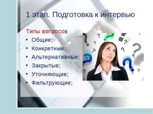 1 этап. Подготовка к интервью Типы вопросов Общие; Конкретные; Альтернативные