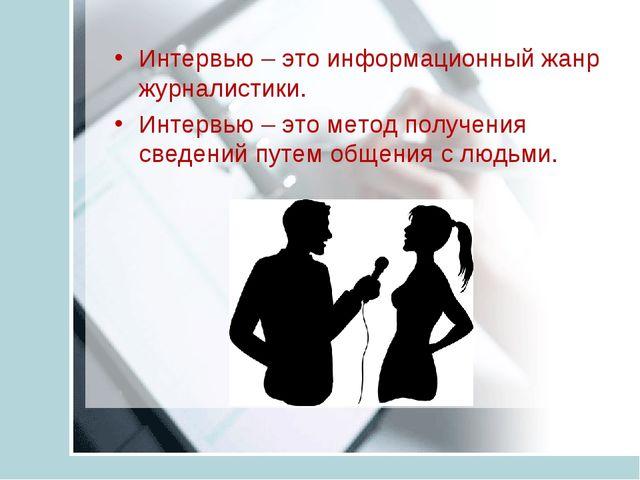 Интервью – это информационный жанр журналистики. Интервью – это метод получен...