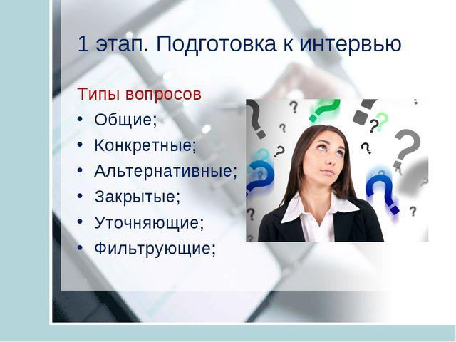 1 этап. Подготовка к интервью Типы вопросов Общие; Конкретные; Альтернативные...