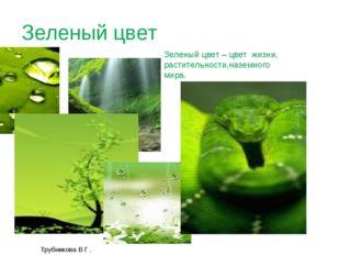 Трубникова В Г . Зеленый цвет Зеленый цвет – цвет жизни, растительности,назем