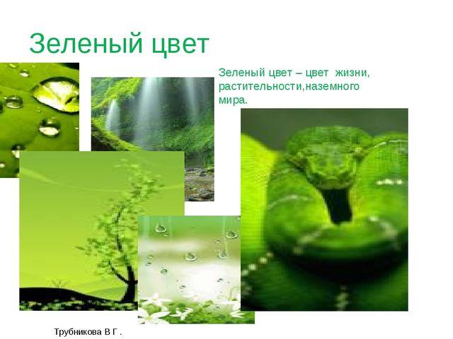 Трубникова В Г . Зеленый цвет Зеленый цвет – цвет жизни, растительности,назем...