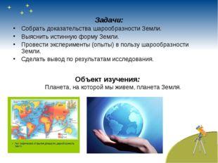 Задачи: Собрать доказательства шарообразности Земли. Выяснить истинную форму