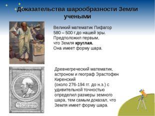 Доказательства шарообразности Земли учеными Великий математик Пифагор 580 – 5