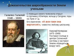 Доказательства шарообразности Земли учеными Галилео Галилей 1548 – 1600г. С п