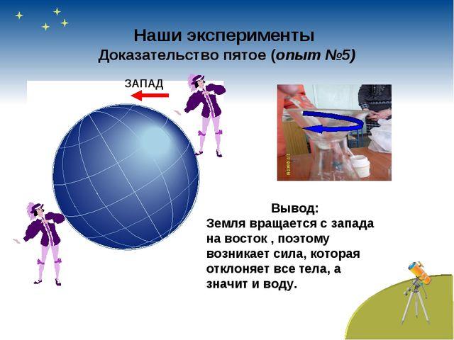 Наши эксперименты Доказательство пятое (опыт №5) ЗАПАД Вывод: Земля вращается...