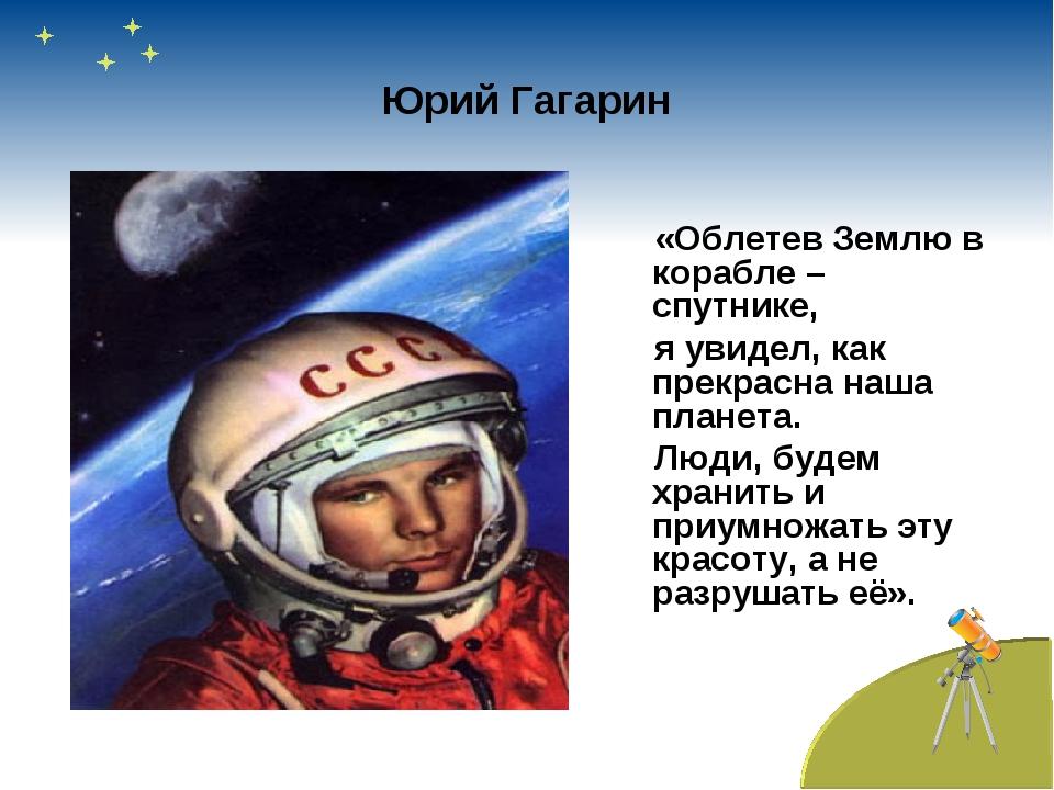 Юрий Гагарин «Облетев Землю в корабле – спутнике, я увидел, как прекрасна наш...