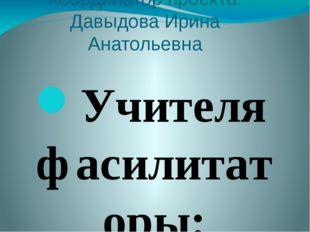 Координатор проекта: Давыдова Ирина Анатольевна Учителя фасилитаторы: Давыдов
