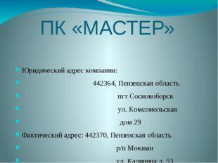 ПК «МАСТЕР» Юридический адрес компании: 442364, Пензенская область пгт Соснов