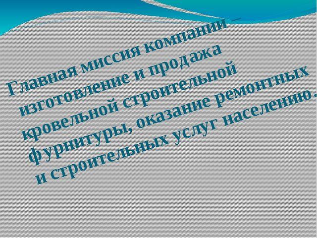 Главная миссия компании – изготовление и продажа кровельной строительной фурн...