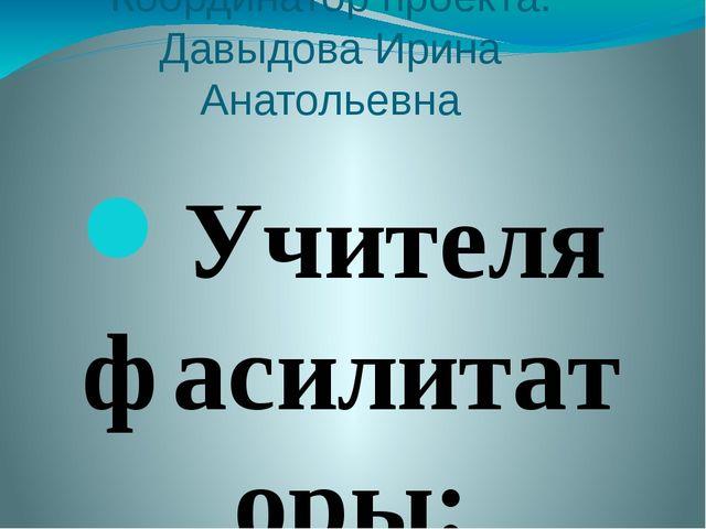 Координатор проекта: Давыдова Ирина Анатольевна Учителя фасилитаторы: Давыдов...