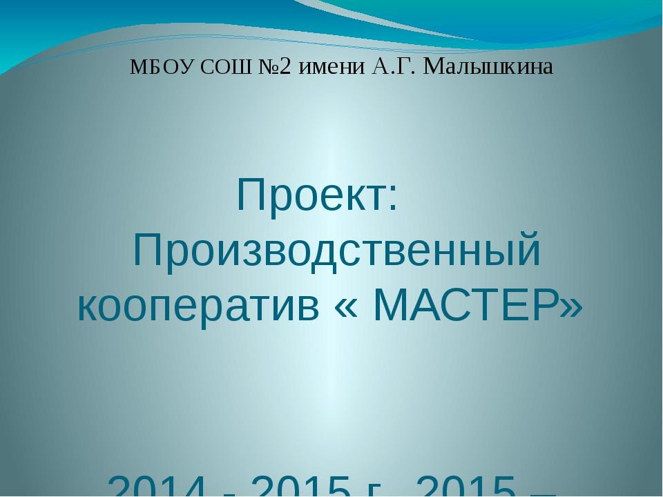 Проект: Производственный кооператив « МАСТЕР» 2014 - 2015 г., 2015 – 2016 г....