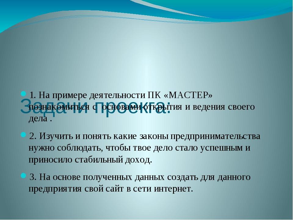 Задачи проекга: 1. На примере деятельности ПК «МАСТЕР» познакомиться с основ...