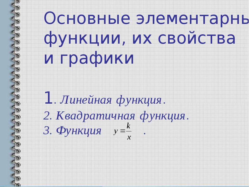 Основные элементарные функции, их свойства и графики 1. Линейная функция. 2....