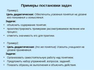 Примеры постановки задач Пример1: Цель дидактическая: Обеспечить усвоение пон