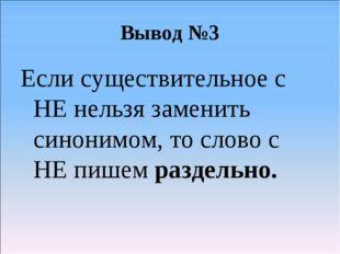 Вывод №3 Если существительное с НЕ нельзя заменить синонимом, то слово с НЕ п