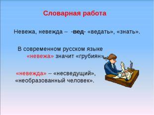 Словарная работа Невежа, невежда – -вед- «ведать», «знать». В современном рус
