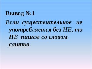 Вывод №1 Если существительное не употребляется без НЕ, то НЕ пишем со словом