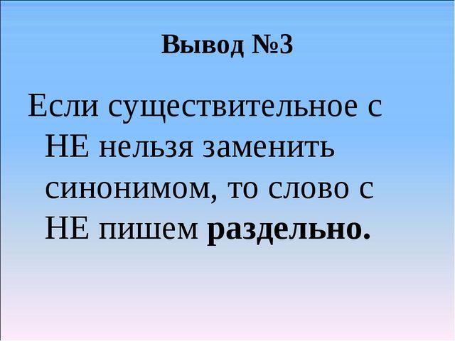 Вывод №3 Если существительное с НЕ нельзя заменить синонимом, то слово с НЕ п...