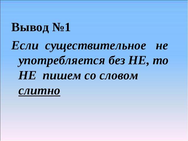 Вывод №1 Если существительное не употребляется без НЕ, то НЕ пишем со словом...