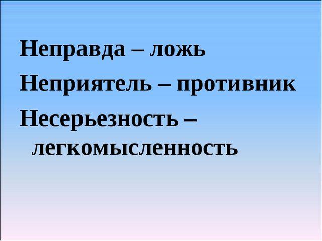 Неправда – ложь Неприятель – противник Несерьезность – легкомысленность