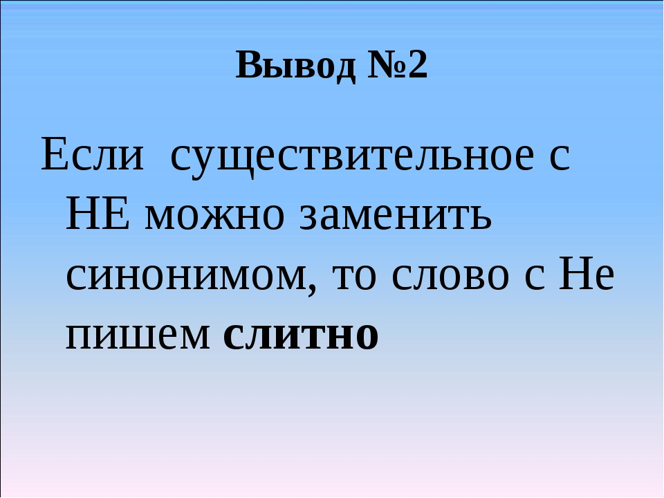 Вывод №2 Если существительное с НЕ можно заменить синонимом, то слово с Не пи...