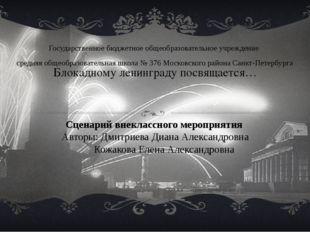 Блокадному ленинграду посвящается… Сценарий внеклассного мероприятия Авторы: