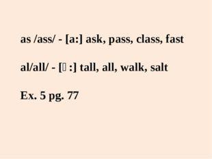 as /ass/ - [a:] ask, pass, class, fast al/all/ - [ɔ:] tall, all, walk, salt E
