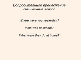 Вопросительное предложение специальный вопрос Where were you yesterday? Who w