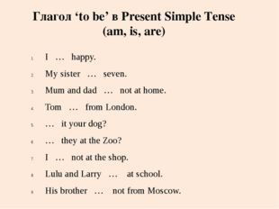 I … happy. My sister … seven. Mum and dad … not at home. Tom … from London. …