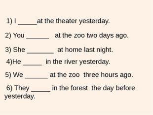 1) I _____at the theater yesterday. 2) You ______ at the zoo two days ago. 3)