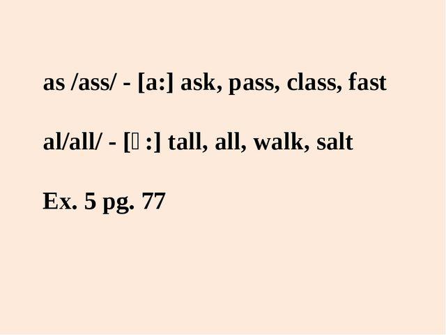 as /ass/ - [a:] ask, pass, class, fast al/all/ - [ɔ:] tall, all, walk, salt E...