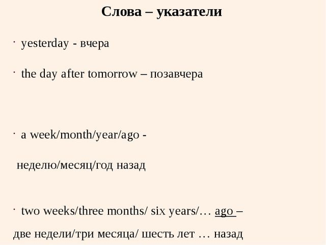 Слова – указатели yesterday - вчера the day after tomorrow – позавчера a week...