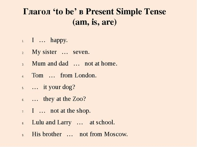 I … happy. My sister … seven. Mum and dad … not at home. Tom … from London. …...