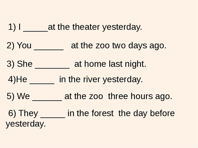 1) I _____at the theater yesterday. 2) You ______ at the zoo two days ago. 3)...