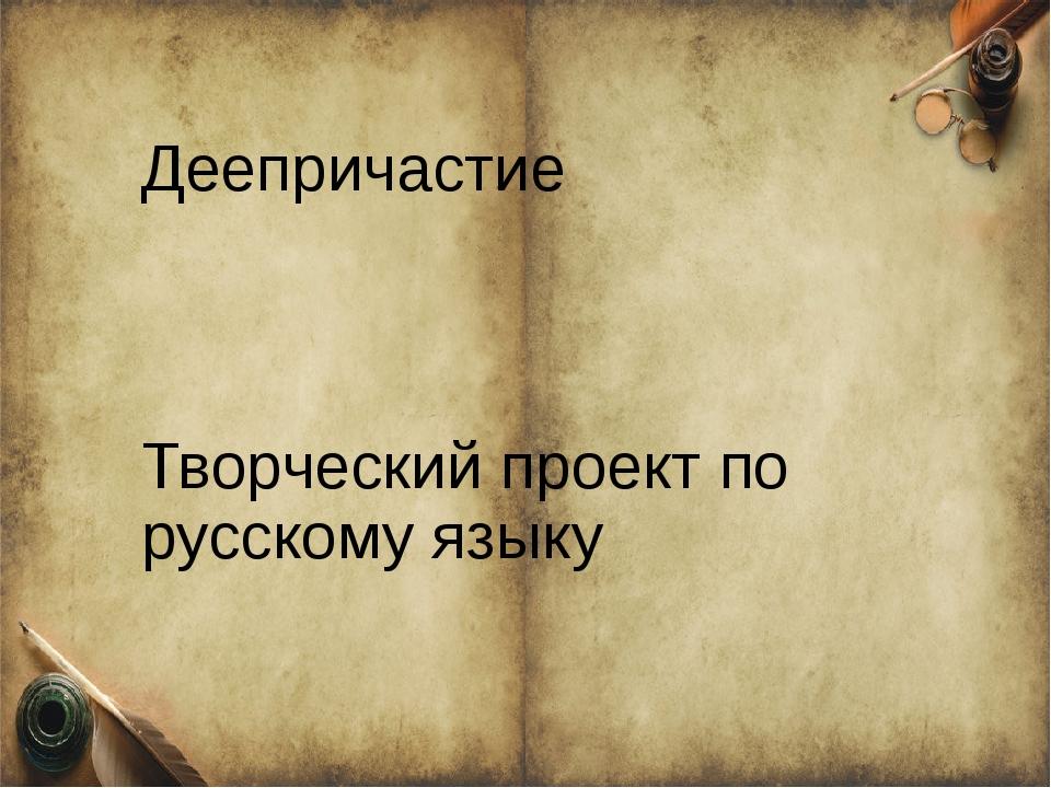 Деепричастие Творческий проект по русскому языку