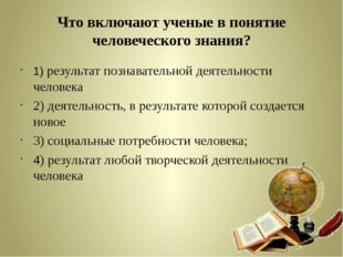 Что включают ученые в понятие человеческого знания? 1) результат познавательн