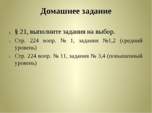 Домашнее задание § 21, выполните задания на выбор. Стр. 224 вопр. № 1, задани