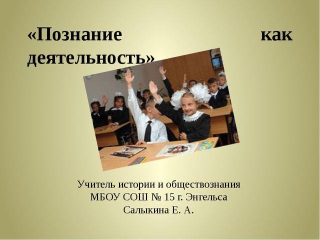 «Познание как деятельность». Учитель истории и обществознания МБОУ СОШ № 15 г...