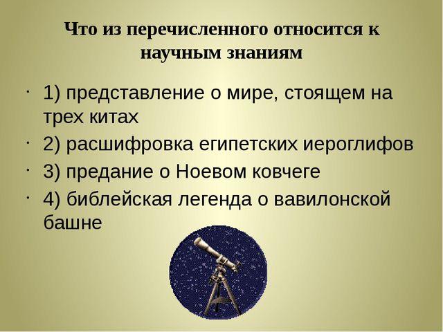 Что из перечисленного относится к научным знаниям 1) представление о мире, ст...