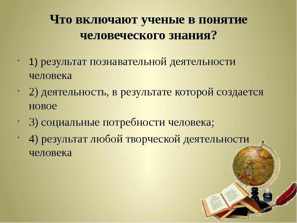 Что включают ученые в понятие человеческого знания? 1) результат познавательн...